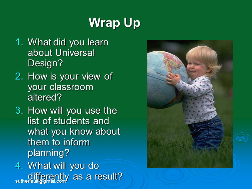 sutheriault@gmail.com Wrap Up 1.What did you learn about Universal Design? 2.How is your view of your classroom altered? 3.How will you use the list o