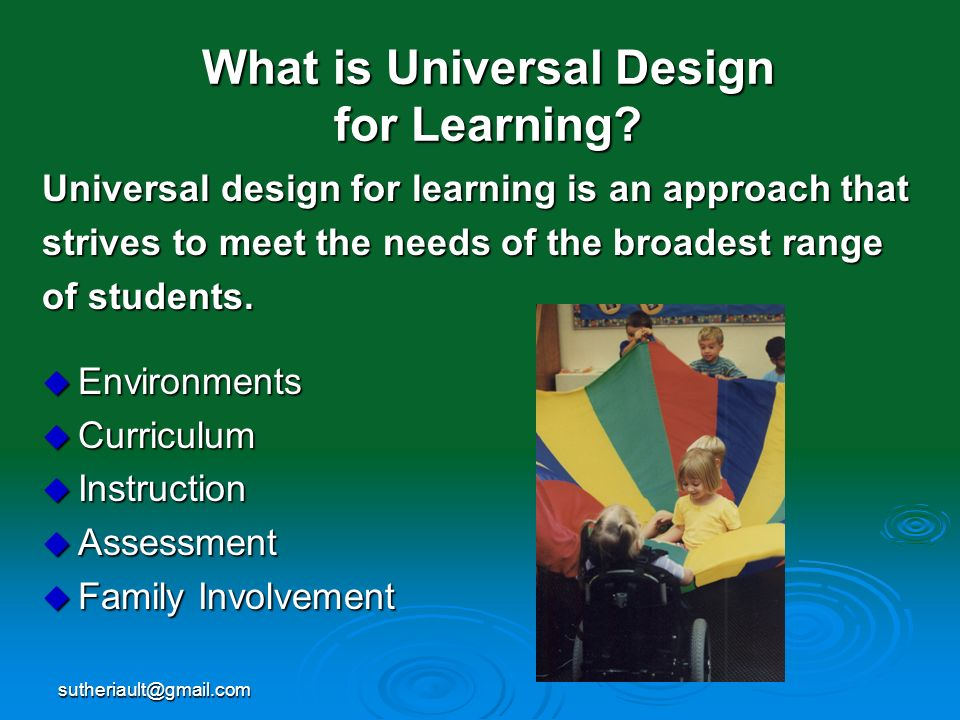 sutheriault@gmail.com What is Universal Design for Learning? Universal design for learning is an approach that strives to meet the needs of the broade