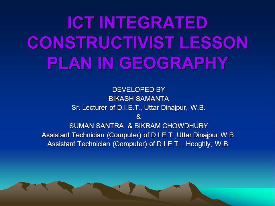 ICT INTEGRATED CONSTRUCTIVIST LESSON PLAN IN GEOGRAPHY DEVELOPED BY BIKASH SAMANTA Sr. Lecturer of D.I.E.T., Uttar Dinajpur, W.B. & SUMAN SANTRA & BIK