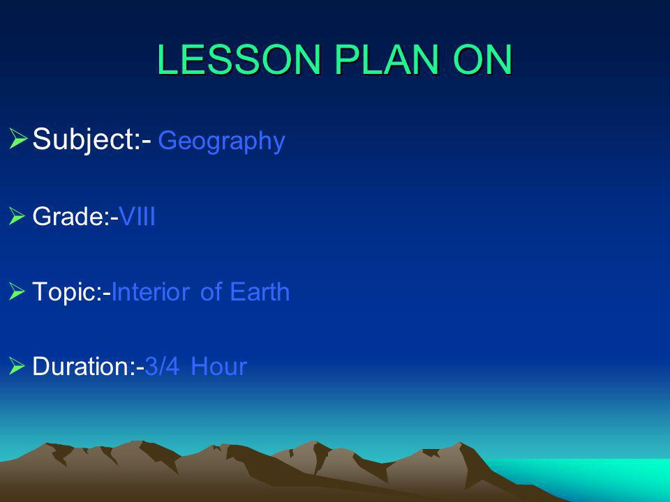 LESSON PLAN ON Subject:- Geography Grade:-VIII Topic:-Interior of Earth Duration:-3/4 Hour