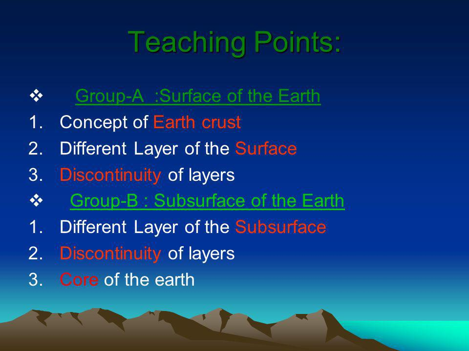 Teaching Points: Group-A :Surface of the Earth 1.Concept of Earth crust 2.Different Layer of the Surface 3.Discontinuity of layers Group-B : Subsurfac