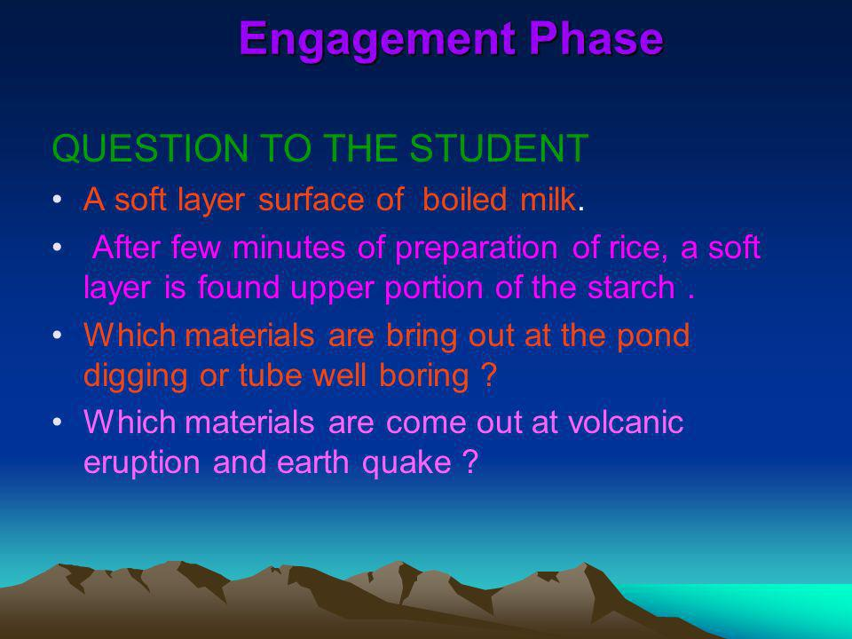 Engagement Phase QUESTION TO THE STUDENT A soft layer surface of boiled milk. After few minutes of preparation of rice, a soft layer is found upper po