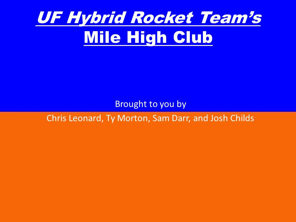 UF Hybrid Rocket Teams Mile High Club Brought to you by Chris Leonard, Ty Morton, Sam Darr, and Josh Childs