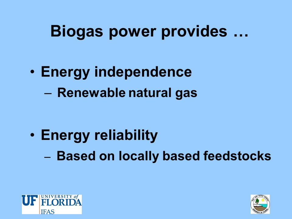Biogas power provides … Energy independence – Renewable natural gas Energy reliability – Based on locally based feedstocks