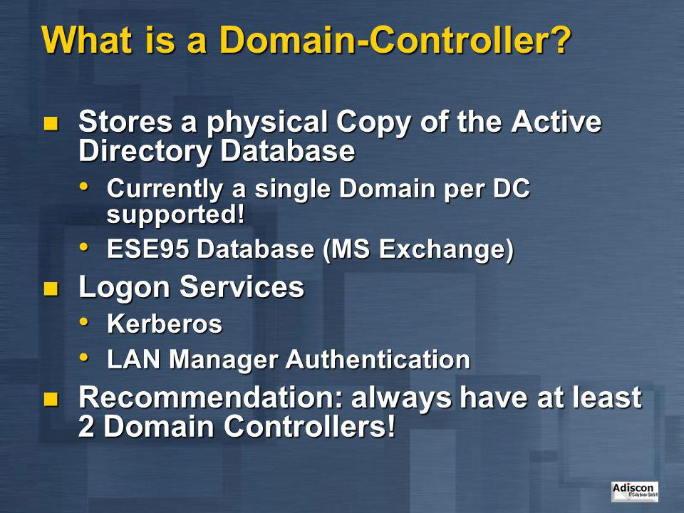 What is a Domain-Controller? Stores a physical Copy of the Active Directory Database Stores a physical Copy of the Active Directory Database Currently