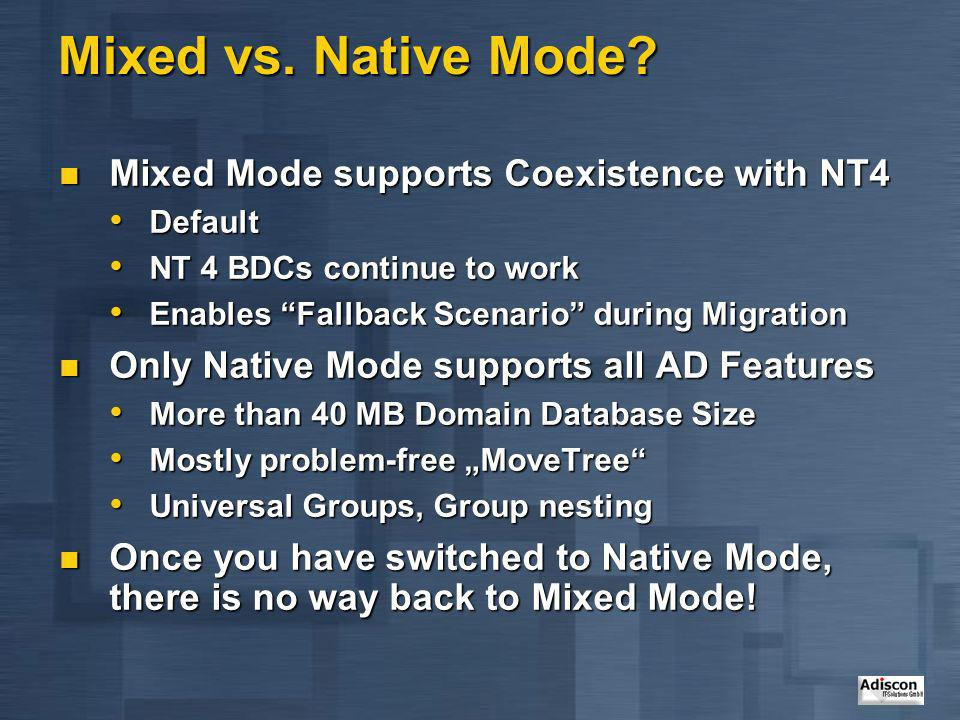 Mixed vs. Native Mode? Mixed Mode supports Coexistence with NT4 Mixed Mode supports Coexistence with NT4 Default Default NT 4 BDCs continue to work NT