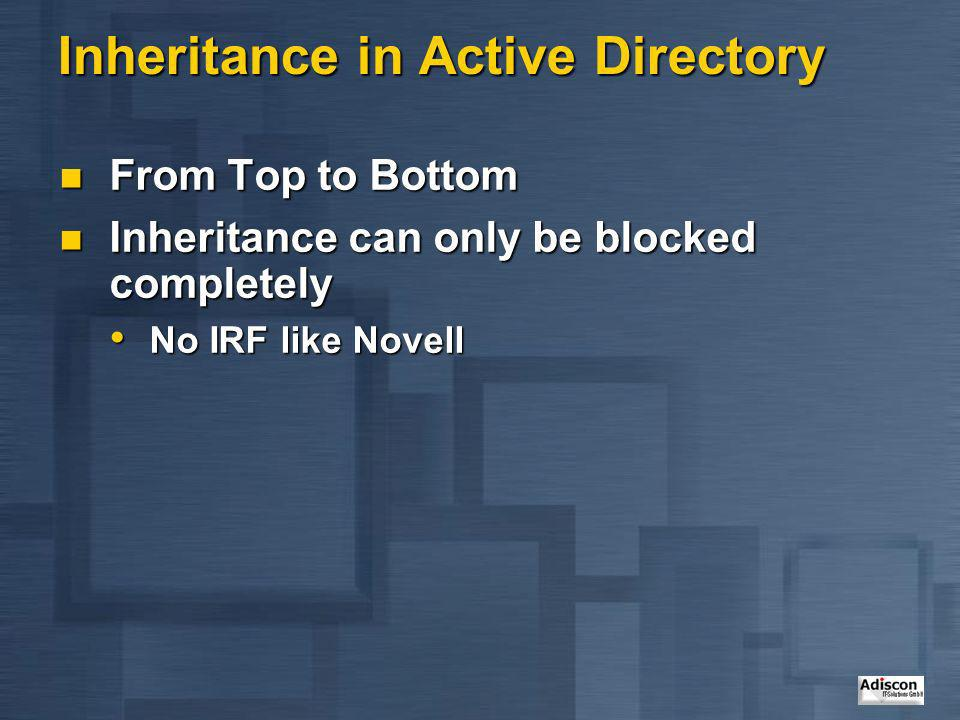 Inheritance in Active Directory From Top to Bottom From Top to Bottom Inheritance can only be blocked completely Inheritance can only be blocked compl