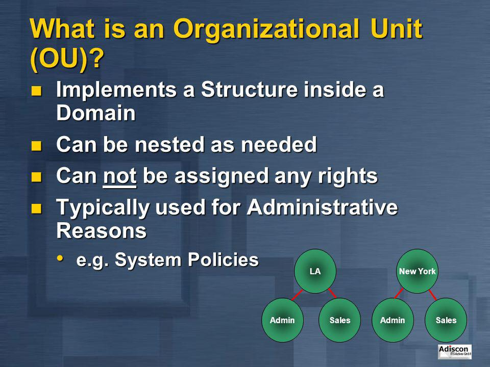 What is an Organizational Unit (OU)? Implements a Structure inside a Domain Implements a Structure inside a Domain Can be nested as needed Can be nest