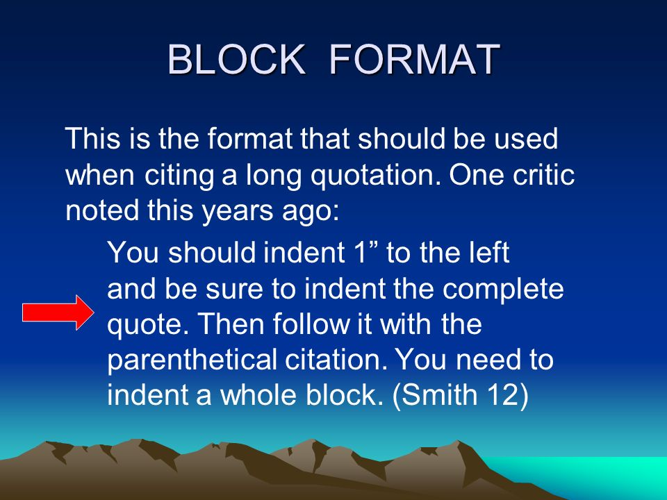 BLOCK FORMAT This is the format that should be used when citing a long quotation. One critic noted this years ago: You should indent 1 to the left and