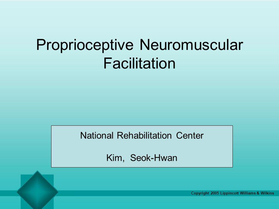 Copyright 2005 Lippincott Williams & Wilkins Proprioceptive Neuromuscular Facilitation National Rehabilitation Center Kim, Seok-Hwan