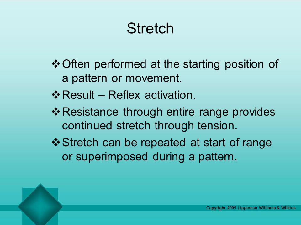 Copyright 2005 Lippincott Williams & Wilkins Stretch Often performed at the starting position of a pattern or movement. Result – Reflex activation. Re