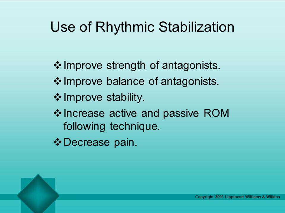 Copyright 2005 Lippincott Williams & Wilkins Use of Rhythmic Stabilization Improve strength of antagonists. Improve balance of antagonists. Improve st