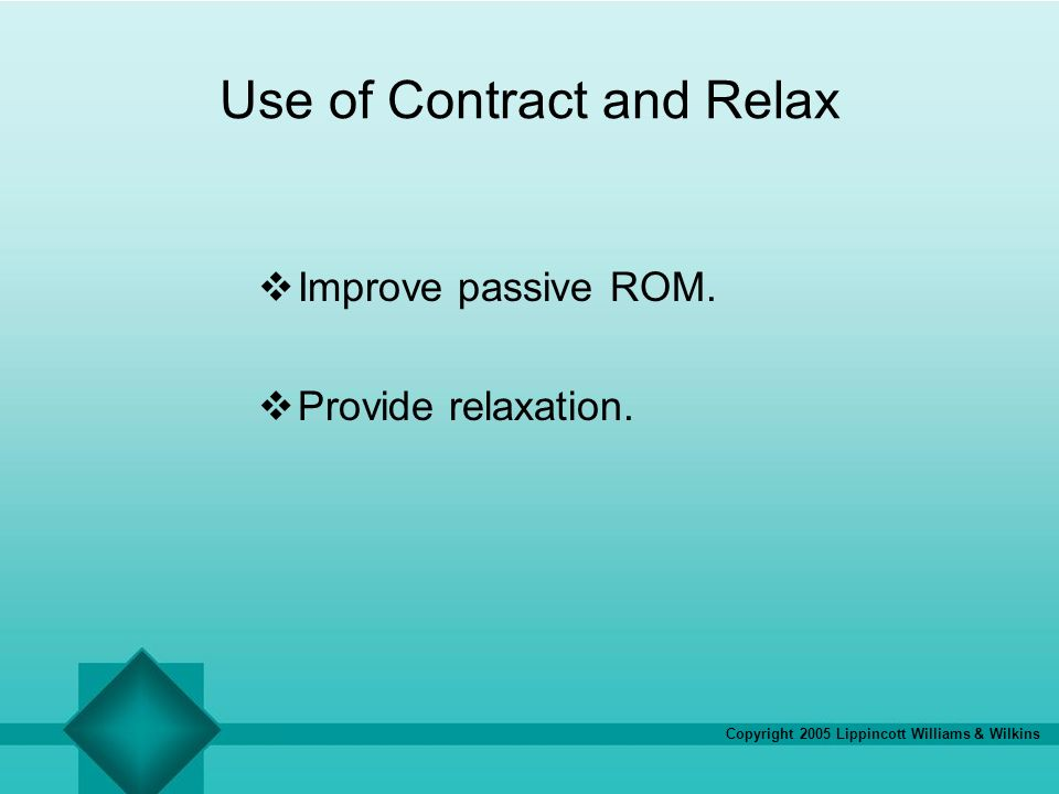 Copyright 2005 Lippincott Williams & Wilkins Use of Contract and Relax Improve passive ROM. Provide relaxation.