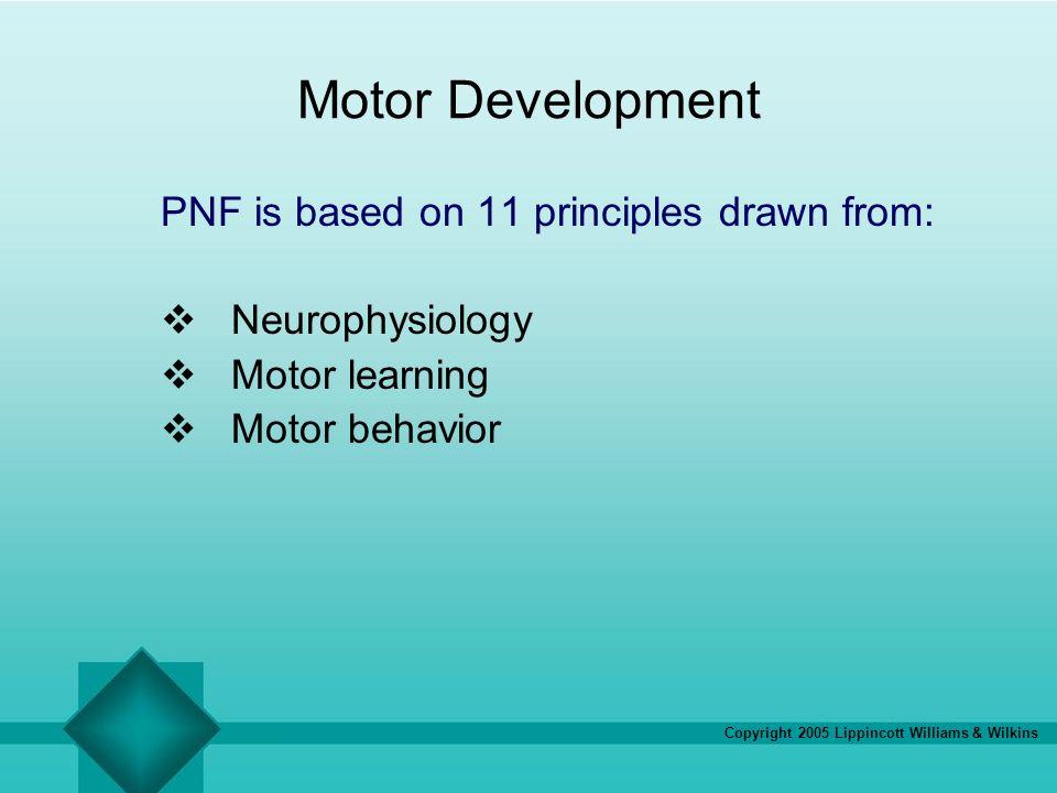Copyright 2005 Lippincott Williams & Wilkins Motor Development PNF is based on 11 principles drawn from: Neurophysiology Motor learning Motor behavior
