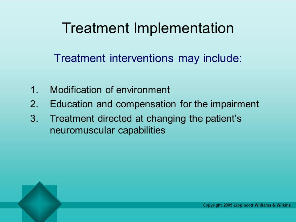 Copyright 2005 Lippincott Williams & Wilkins Treatment Implementation Treatment interventions may include: 1.Modification of environment 2.Education a