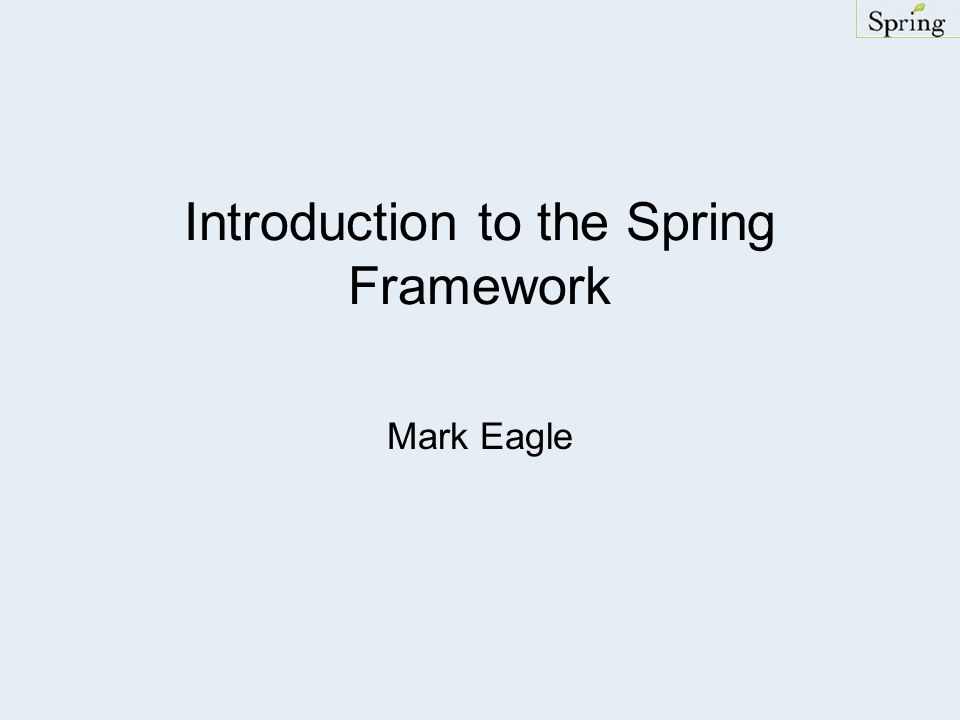 Introduction to the Spring Framework Mark Eagle