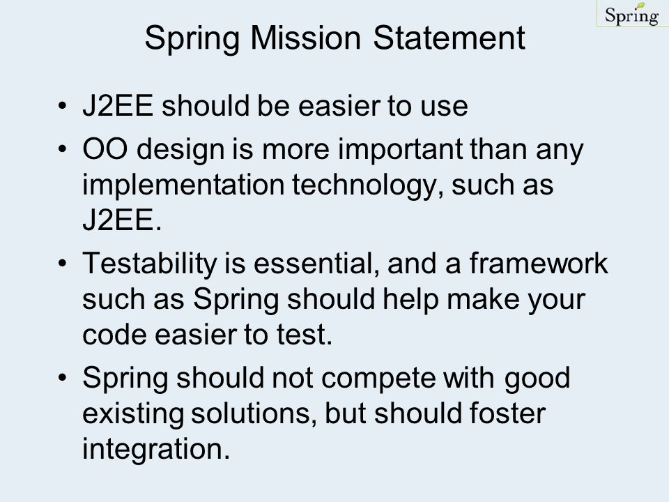 Spring Mission Statement J2EE should be easier to use OO design is more important than any implementation technology, such as J2EE. Testability is ess