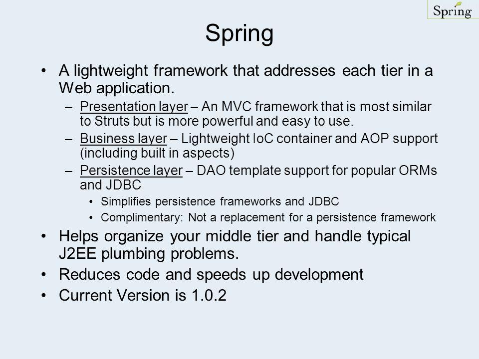 Spring A lightweight framework that addresses each tier in a Web application. –Presentation layer – An MVC framework that is most similar to Struts bu