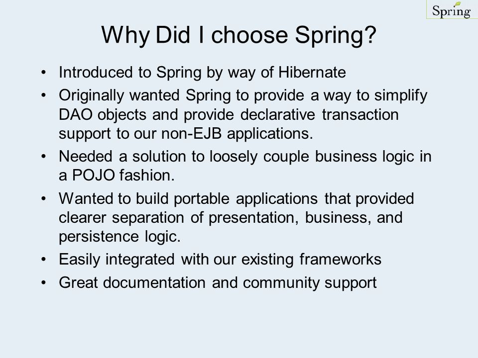 Why Did I choose Spring? Introduced to Spring by way of Hibernate Originally wanted Spring to provide a way to simplify DAO objects and provide declar