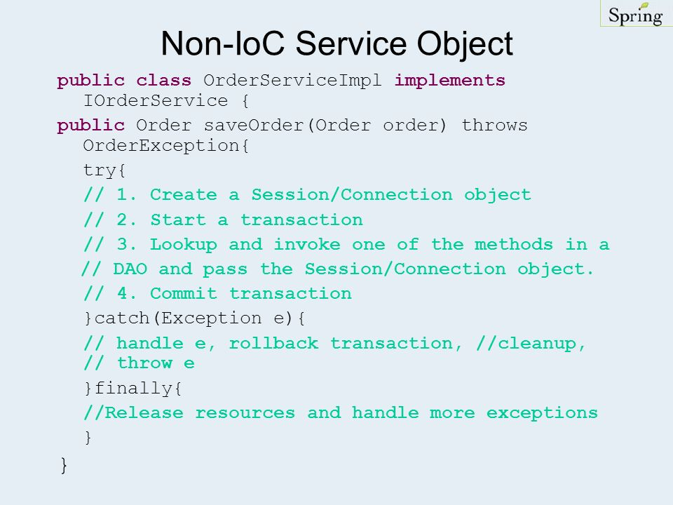 Non-IoC Service Object public class OrderServiceImpl implements IOrderService { public Order saveOrder(Order order) throws OrderException{ try{ // 1.