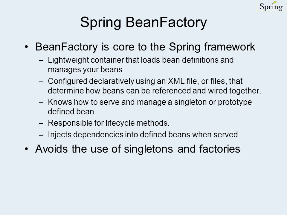 Spring BeanFactory BeanFactory is core to the Spring framework –Lightweight container that loads bean definitions and manages your beans.