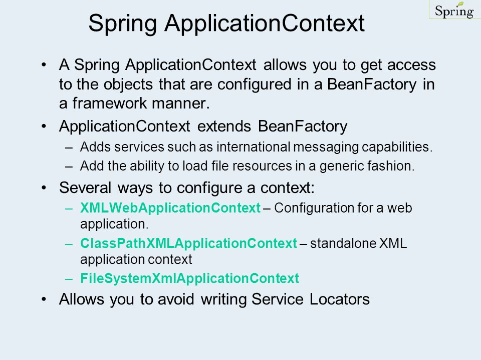 Spring ApplicationContext A Spring ApplicationContext allows you to get access to the objects that are configured in a BeanFactory in a framework mann