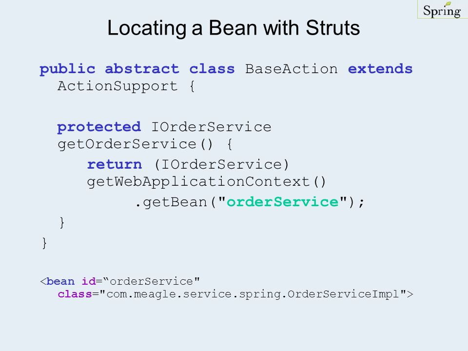 Locating a Bean with Struts public abstract class BaseAction extends ActionSupport { protected IOrderService getOrderService() { return (IOrderService) getWebApplicationContext().getBean( orderService ); }