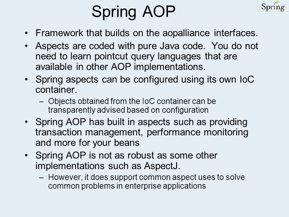 Spring AOP Framework that builds on the aopalliance interfaces. Aspects are coded with pure Java code. You do not need to learn pointcut query languag