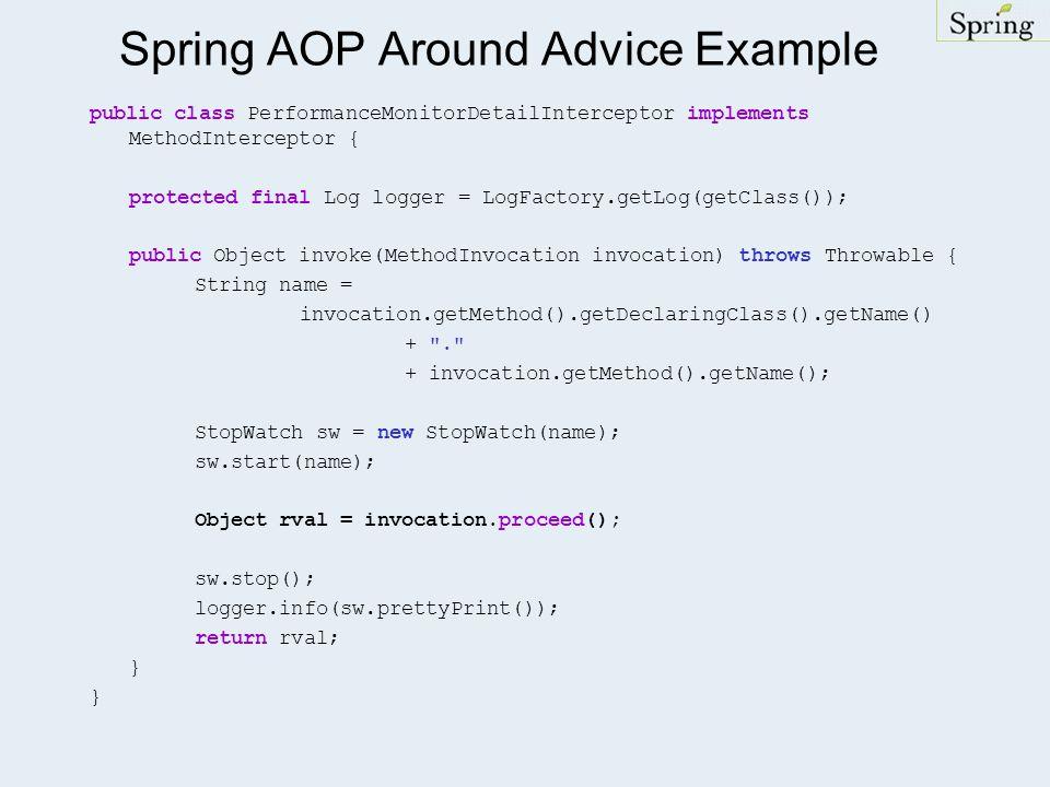 Spring AOP Around Advice Example public class PerformanceMonitorDetailInterceptor implements MethodInterceptor { protected final Log logger = LogFactory.getLog(getClass()); public Object invoke(MethodInvocation invocation) throws Throwable { String name = invocation.getMethod().getDeclaringClass().getName() + . + invocation.getMethod().getName(); StopWatch sw = new StopWatch(name); sw.start(name); Object rval = invocation.proceed(); sw.stop(); logger.info(sw.prettyPrint()); return rval; }