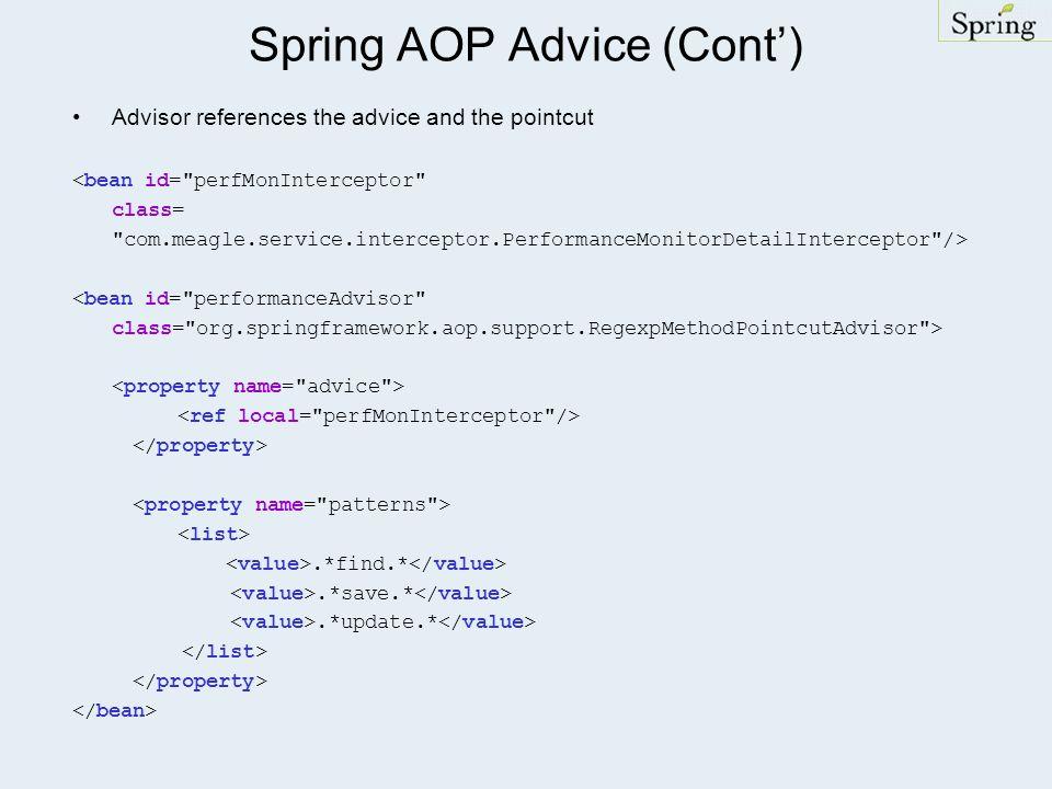 Spring AOP Advice (Cont) Advisor references the advice and the pointcut <bean id= perfMonInterceptor class= com.meagle.service.interceptor.PerformanceMonitorDetailInterceptor /> <bean id= performanceAdvisor class= org.springframework.aop.support.RegexpMethodPointcutAdvisor >.*find.*.*save.*.*update.*