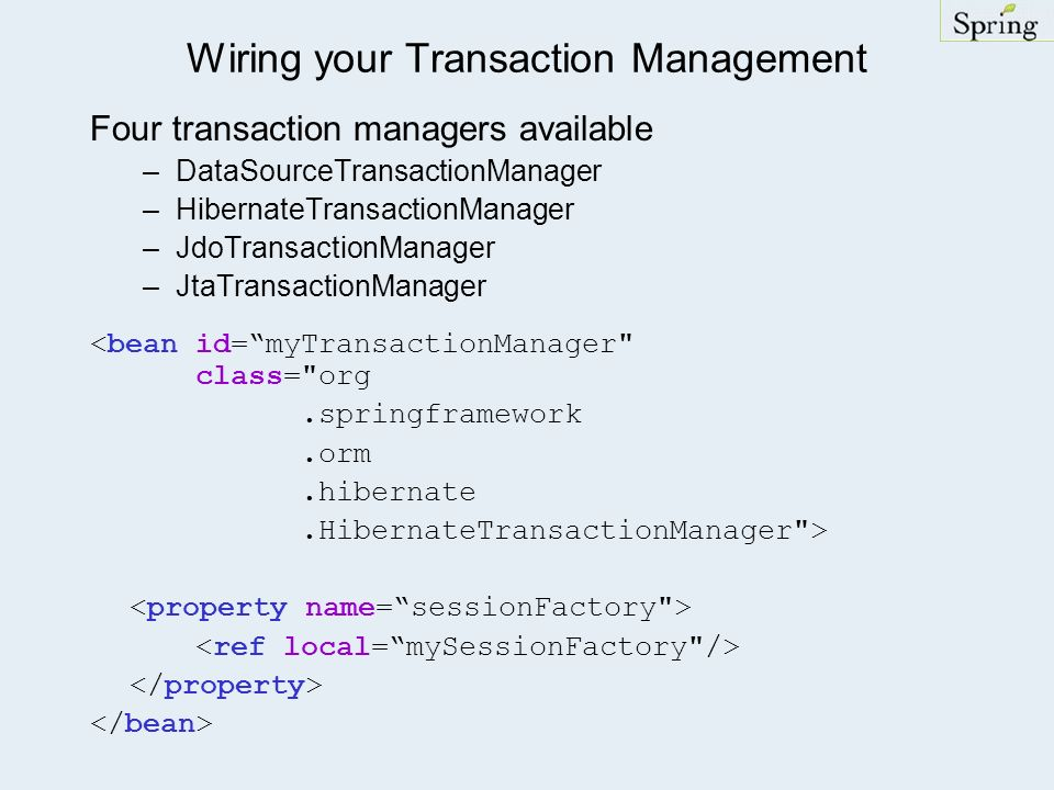 Wiring your Transaction Management Four transaction managers available –DataSourceTransactionManager –HibernateTransactionManager –JdoTransactionManag