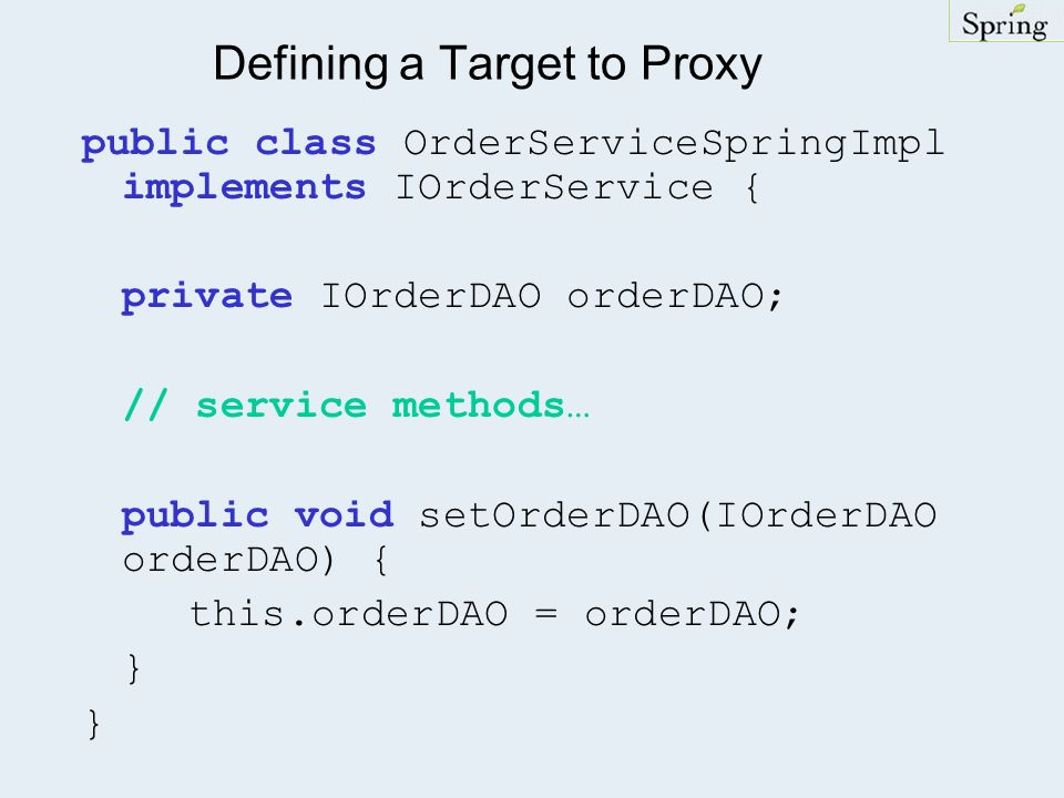 Defining a Target to Proxy public class OrderServiceSpringImpl implements IOrderService { private IOrderDAO orderDAO; // service methods… public void setOrderDAO(IOrderDAO orderDAO) { this.orderDAO = orderDAO; }