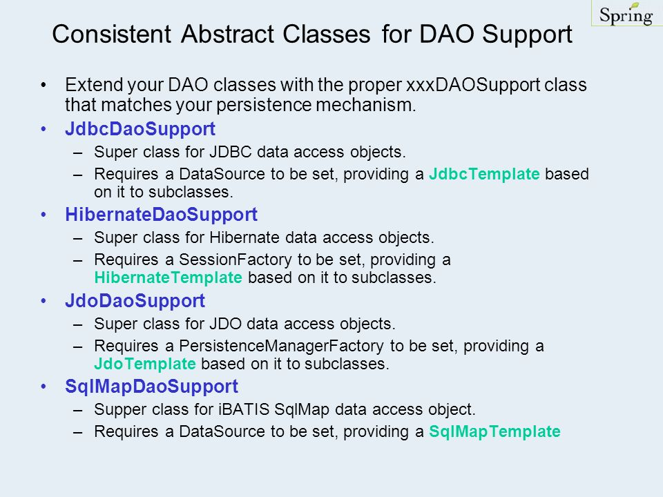 Consistent Abstract Classes for DAO Support Extend your DAO classes with the proper xxxDAOSupport class that matches your persistence mechanism. JdbcD