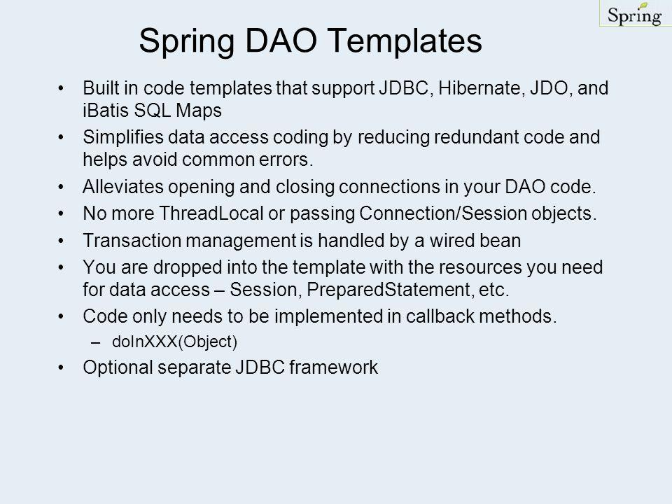 Spring DAO Templates Built in code templates that support JDBC, Hibernate, JDO, and iBatis SQL Maps Simplifies data access coding by reducing redundan