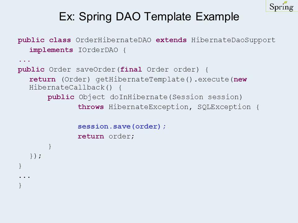 Ex: Spring DAO Template Example public class OrderHibernateDAO extends HibernateDaoSupport implements IOrderDAO {... public Order saveOrder(final Orde