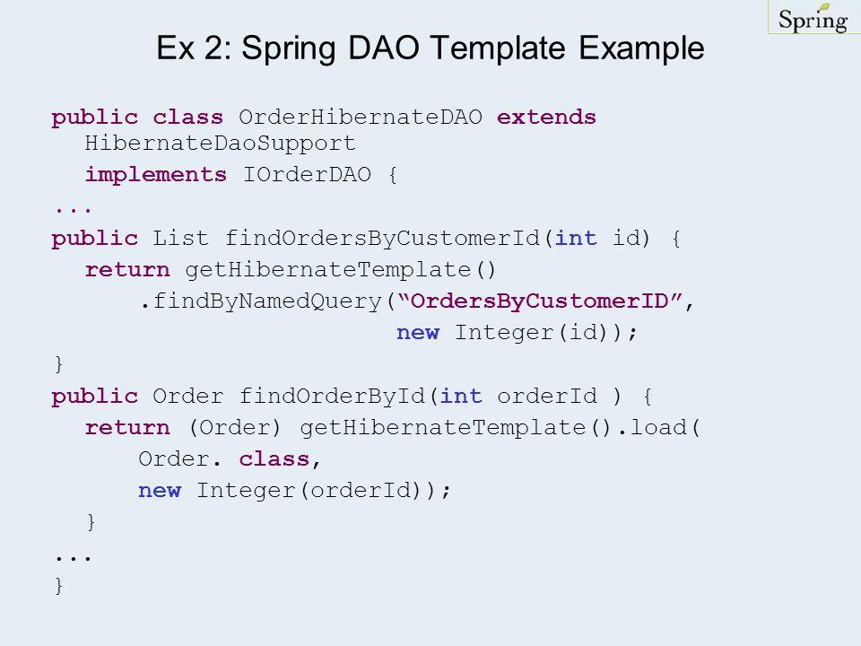 Ex 2: Spring DAO Template Example public class OrderHibernateDAO extends HibernateDaoSupport implements IOrderDAO {... public List findOrdersByCustome