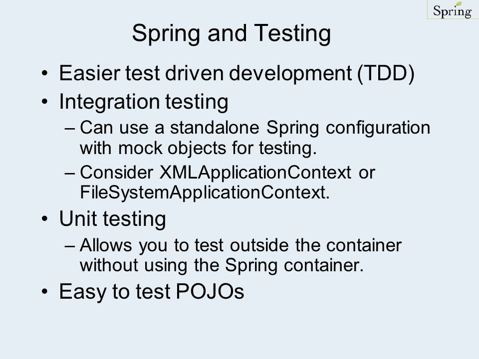 Spring and Testing Easier test driven development (TDD) Integration testing –Can use a standalone Spring configuration with mock objects for testing.