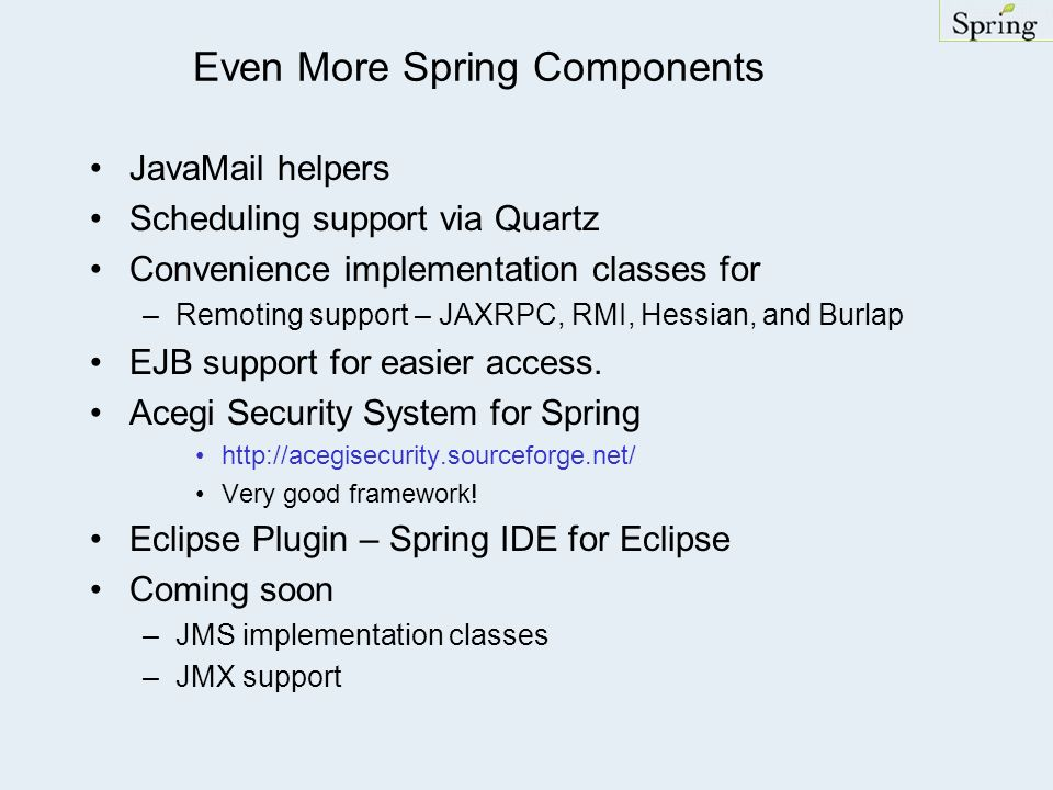 Even More Spring Components JavaMail helpers Scheduling support via Quartz Convenience implementation classes for –Remoting support – JAXRPC, RMI, Hessian, and Burlap EJB support for easier access.