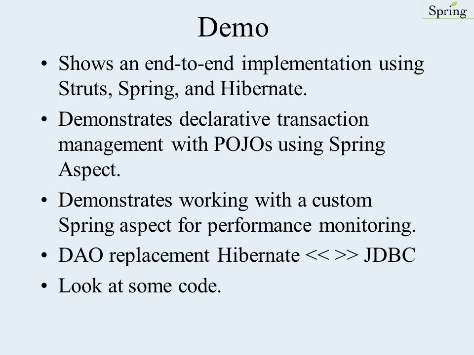 Demo Shows an end-to-end implementation using Struts, Spring, and Hibernate.