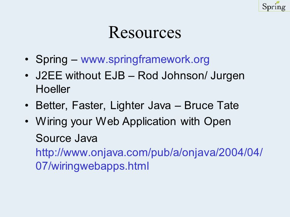 Resources Spring – www.springframework.org J2EE without EJB – Rod Johnson/ Jurgen Hoeller Better, Faster, Lighter Java – Bruce Tate Wiring your Web Application with Open Source Java http://www.onjava.com/pub/a/onjava/2004/04/ 07/wiringwebapps.html