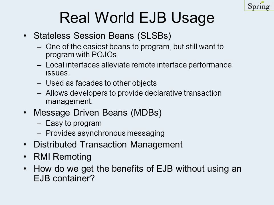 Real World EJB Usage Stateless Session Beans (SLSBs) –One of the easiest beans to program, but still want to program with POJOs. –Local interfaces all