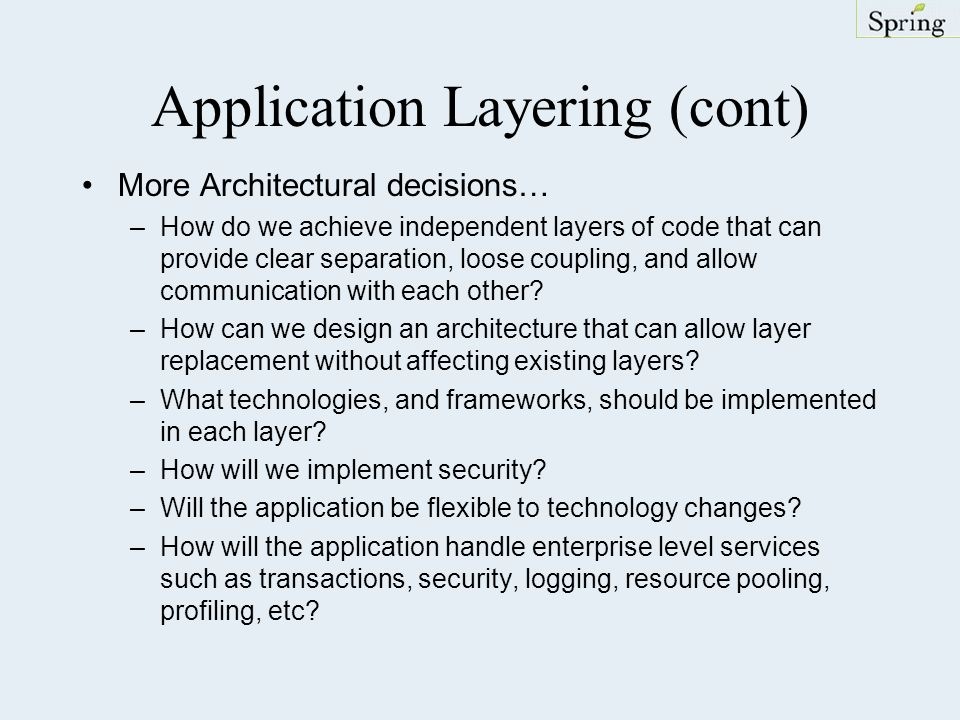 Application Layering (cont) More Architectural decisions… –How do we achieve independent layers of code that can provide clear separation, loose coupl