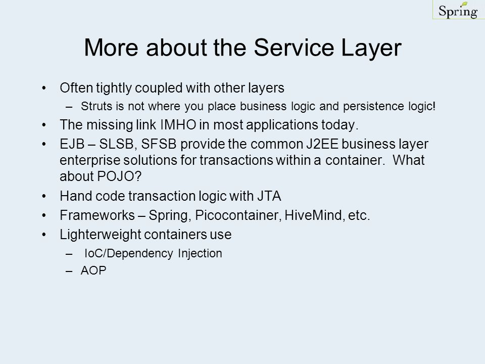 More about the Service Layer Often tightly coupled with other layers –Struts is not where you place business logic and persistence logic.