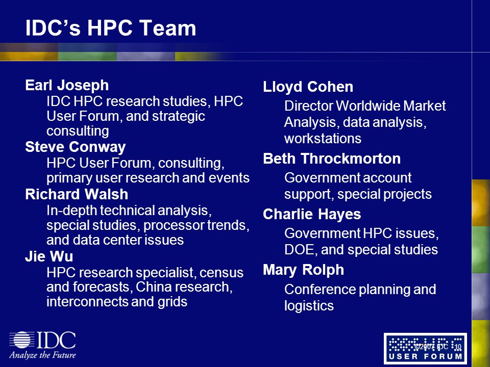 IDCs HPC Team Earl Joseph IDC HPC research studies, HPC User Forum, and strategic consulting Steve Conway HPC User Forum, consulting, primary user research and events Richard Walsh In-depth technical analysis, special studies, processor trends, and data center issues Jie Wu HPC research specialist, census and forecasts, China research, interconnects and grids Lloyd Cohen Director Worldwide Market Analysis, data analysis, workstations Beth Throckmorton Government account support, special projects Charlie Hayes Government HPC issues, DOE, and special studies Mary Rolph Conference planning and logistics ©2007 IDC 10
