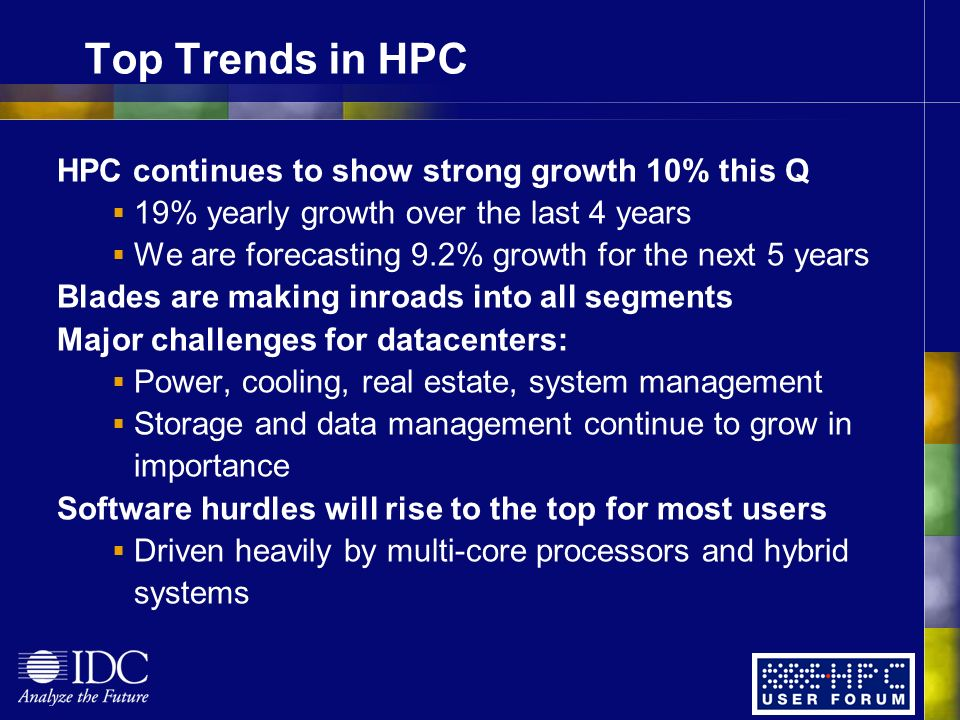Top Trends in HPC HPC continues to show strong growth 10% this Q 19% yearly growth over the last 4 years We are forecasting 9.2% growth for the next 5 years Blades are making inroads into all segments Major challenges for datacenters: Power, cooling, real estate, system management Storage and data management continue to grow in importance Software hurdles will rise to the top for most users Driven heavily by multi-core processors and hybrid systems