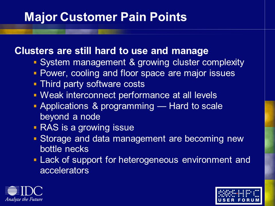 Major Customer Pain Points Clusters are still hard to use and manage System management & growing cluster complexity Power, cooling and floor space are major issues Third party software costs Weak interconnect performance at all levels Applications & programming Hard to scale beyond a node RAS is a growing issue Storage and data management are becoming new bottle necks Lack of support for heterogeneous environment and accelerators