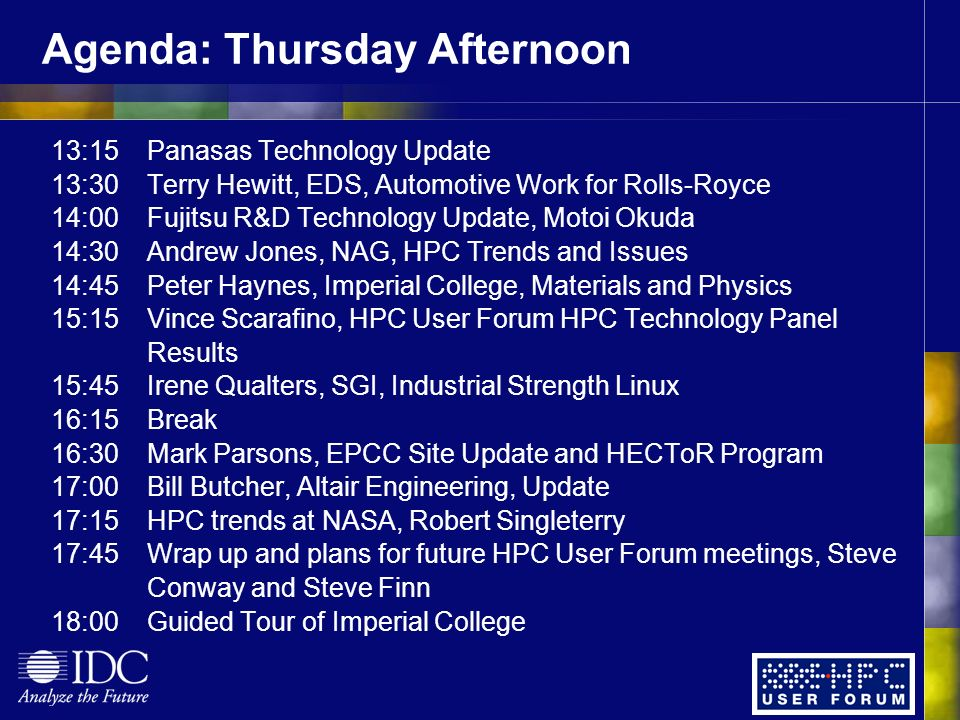 Agenda: Thursday Afternoon 13:15Panasas Technology Update 13:30Terry Hewitt, EDS, Automotive Work for Rolls-Royce 14:00Fujitsu R&D Technology Update, Motoi Okuda 14:30Andrew Jones, NAG, HPC Trends and Issues 14:45Peter Haynes, Imperial College, Materials and Physics 15:15Vince Scarafino, HPC User Forum HPC Technology Panel Results 15:45Irene Qualters, SGI, Industrial Strength Linux 16:15Break 16:30Mark Parsons, EPCC Site Update and HECToR Program 17:00Bill Butcher, Altair Engineering, Update 17:15HPC trends at NASA, Robert Singleterry 17:45Wrap up and plans for future HPC User Forum meetings, Steve Conway and Steve Finn 18:00Guided Tour of Imperial College