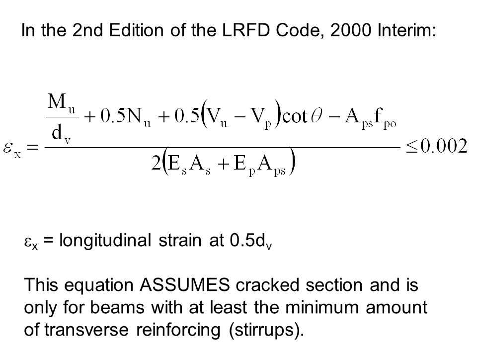 x = longitudinal strain at 0.5d v This equation ASSUMES cracked section and is only for beams with at least the minimum amount of transverse reinforci