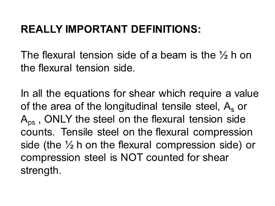 REALLY IMPORTANT DEFINITIONS: The flexural tension side of a beam is the ½ h on the flexural tension side. In all the equations for shear which requir