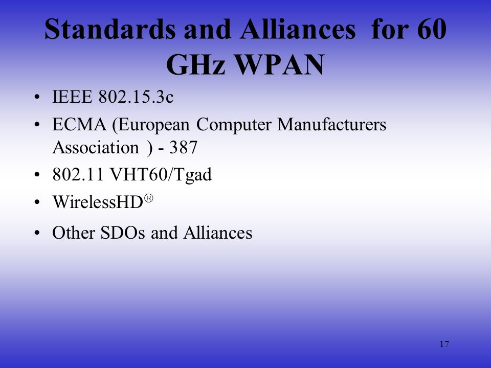 17 Standards and Alliances for 60 GHz WPAN IEEE 802.15.3c ECMA (European Computer Manufacturers Association ) - 387 802.11 VHT60/Tgad WirelessHD Other